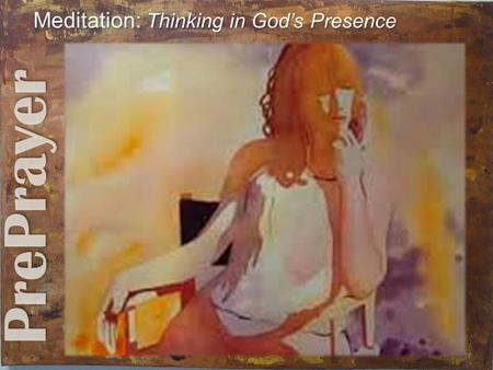 Meditation: Thinking in God's Presence Meditation: Thinking in God's Presence.