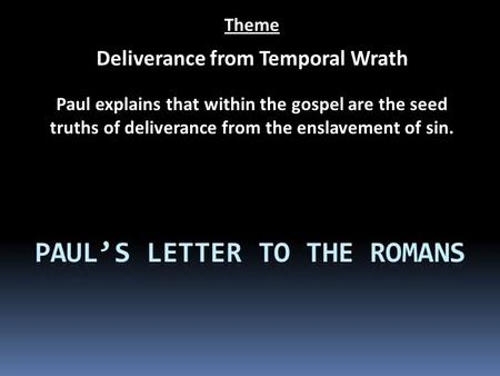 Theme Deliverance from Temporal Wrath Paul explains that within the gospel are the seed truths of deliverance from the enslavement of sin.