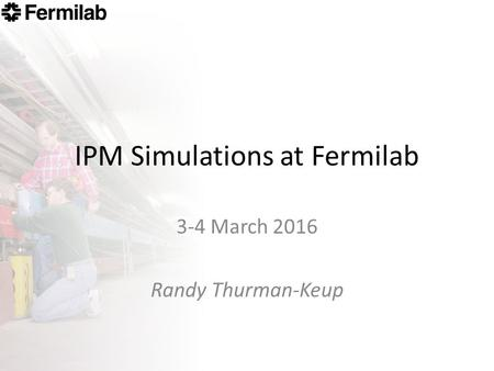 IPM Simulations at Fermilab 3-4 March 2016 Randy Thurman-Keup.