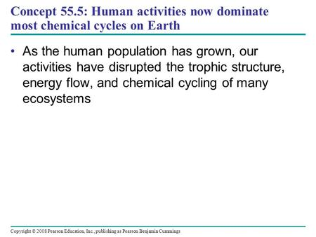 Copyright © 2008 Pearson Education, Inc., publishing as Pearson Benjamin Cummings Concept 55.5: Human activities now dominate most chemical cycles on Earth.