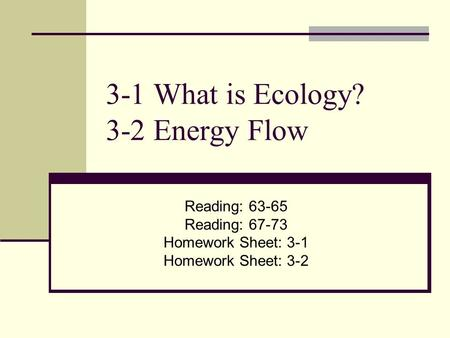 3-1 What is Ecology? 3-2 Energy Flow Reading: Reading: Homework Sheet: 3-1 Homework Sheet: 3-2.
