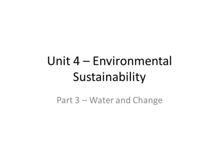 Unit 4 – Environmental Sustainability Part 3 – Water and Change.