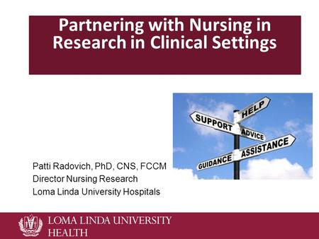 Partnering with Nursing in Research in Clinical Settings Patti Radovich, PhD, CNS, FCCM Director Nursing Research Loma Linda University Hospitals.