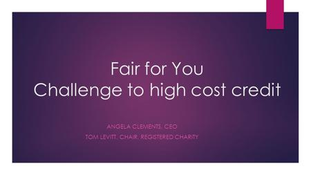 Fair for You Challenge to high cost credit ANGELA CLEMENTS, CEO TOM LEVITT, CHAIR, REGISTERED CHARITY.