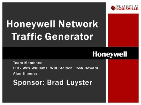 Team Members: ECE- Wes Williams, Will Steiden, Josh Howard, Alan Jimenez Sponsor: Brad Luyster Honeywell Network Traffic Generator.