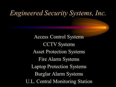 Engineered Security Systems, Inc. Access Control Systems CCTV Systems Asset Protection Systems Fire Alarm Systems Laptop Protection Systems Burglar Alarm.