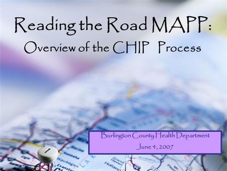 Reading the Road MAPP: Overview of the CHIP Process Burlington County Health Department June 4, 2007.