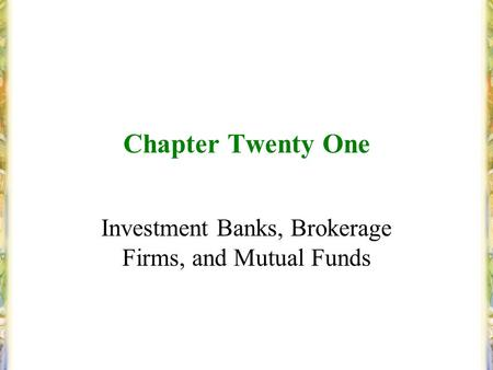 Chapter Twenty One Investment Banks, Brokerage Firms, and Mutual Funds.
