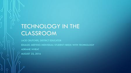 TECHNOLOGY IN THE CLASSROOM LACIE CRUTCHER, DISTRICT EDUCATOR EDU620: MEETING INDIVIDUAL STUDENT NEEDS WITH TECHNOLOGY ADRIANE WHEAT AUGUST 22, 2016.