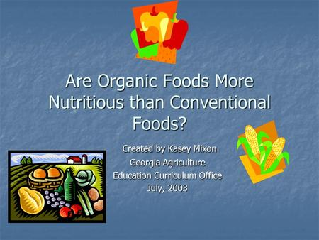 Are Organic Foods More Nutritious than Conventional Foods? Created by Kasey Mixon Created by Kasey Mixon Georgia Agriculture Education Curriculum Office.