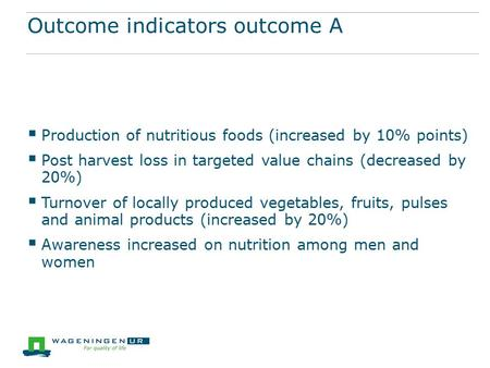 Outcome indicators outcome A  Production of nutritious foods (increased by 10% points)  Post harvest loss in targeted value chains (decreased by 20%)
