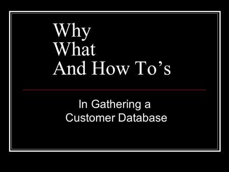In Gathering a Customer Database Why What And How To's.