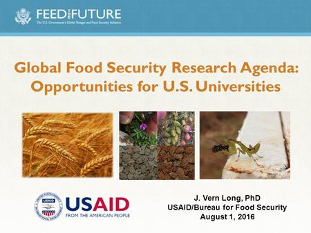 Global Food Security Research Agenda: Opportunities for U.S. Universities J. Vern Long, PhD USAID/Bureau for Food Security August 1, 2016.