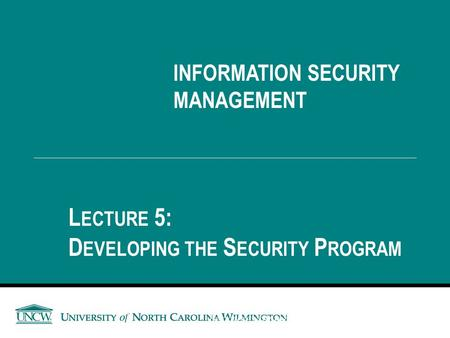 INFORMATION SECURITY MANAGEMENT L ECTURE 5: D EVELOPING THE S ECURITY P ROGRAM You got to be careful if you don't know where you're going, because you.
