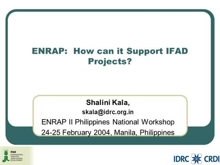ENRAP: How can it Support IFAD Projects? Shalini Kala, ENRAP II Philippines National Workshop February 2004, Manila, Philippines.
