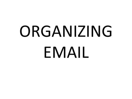 ORGANIZING  . 1.Sort messages quickly. 2.Group similar messages in folders or labels. 3.Route mail efficiently to specific folders or labels. 4.Reduce.