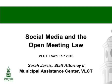 Social Media and the Open Meeting Law VLCT Town Fair 2016 Sarah Jarvis, Staff Attorney II Municipal Assistance Center, VLCT.