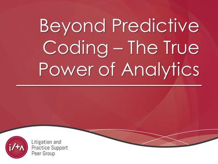Beyond Predictive Coding – The True Power of Analytics.