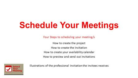 Schedule Your Meetings Four Steps to scheduling your meeting/s How to create the project How to create the invitation How to create your availability calendar.