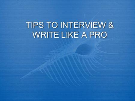 TIPS TO INTERVIEW & WRITE LIKE A PRO. INTERVIEWING BASICS  When you're interviewing someone, what's your most important skill?  Listening.  Do your.