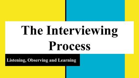 The Interviewing Process Listening, Observing and Learning.