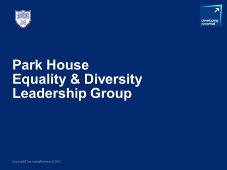 Copyright © Developing Potential Ltd 2016 Park House Equality & Diversity Leadership Group.
