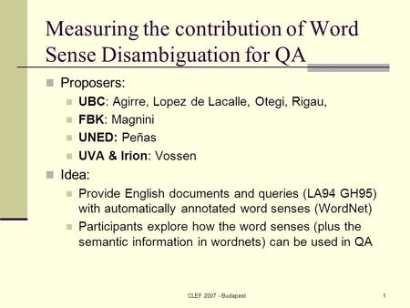 CLEF Budapest1 Measuring the contribution of Word Sense Disambiguation for QA Proposers: UBC: Agirre, Lopez de Lacalle, Otegi, Rigau, FBK: Magnini.