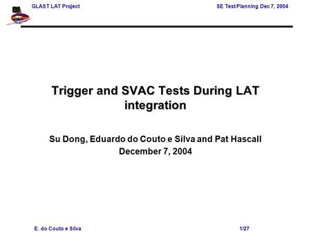 GLAST LAT Project SE Test Planning Dec 7, 2004 E. do Couto e Silva 1/27 Trigger and SVAC Tests During LAT integration Su Dong, Eduardo do Couto e Silva.