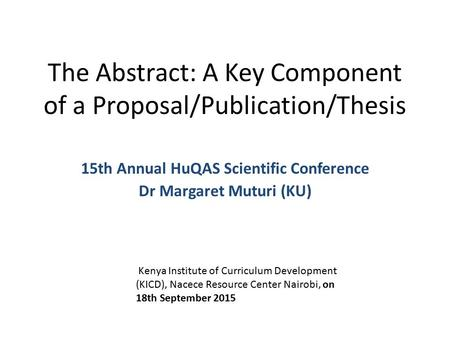 The Abstract: A Key Component of a Proposal/Publication/Thesis 15th Annual HuQAS Scientific Conference Dr Margaret Muturi (KU) Kenya Institute of Curriculum.
