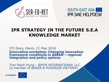 IPR STRATEGY IN THE FUTURE S.E.A KNOWLEDGE MARKET STI Days, Hanoi, 11 May 2016 Innovation workshop: Changing innovation framework conditions in ASEAN –