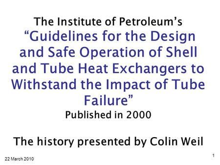 "22 March The Institute of Petroleum's ""Guidelines for the Design and Safe Operation of Shell and Tube Heat Exchangers to Withstand the Impact of."