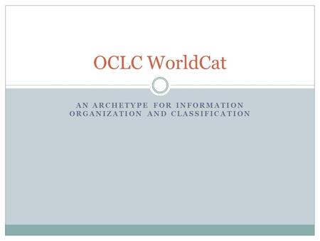 AN ARCHETYPE FOR INFORMATION ORGANIZATION AND CLASSIFICATION OCLC WorldCat.
