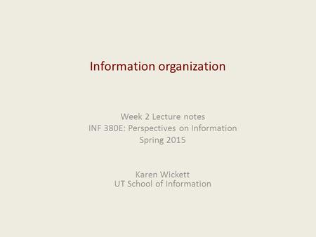 Information organization Week 2 Lecture notes INF 380E: Perspectives on Information Spring 2015 Karen Wickett UT School of Information.