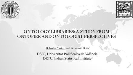 ONTOLOGY LIBRARIES: A STUDY FROM ONTOFIER AND ONTOLOGIST PERSPECTIVES Debashis Naskar 1 and Biswanath Dutta 2 DSIC, Universitat Politècnica de València.