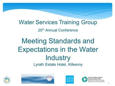 1 Water Services Training Group 20 th Annual Conference Meeting Standards and Expectations in the Water Industry Lyrath Estate Hotel, Kilkenny.