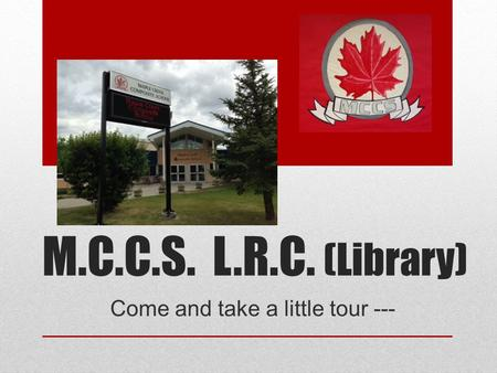 M.C.C.S. L.R.C. (Library) Come and take a little tour ---
