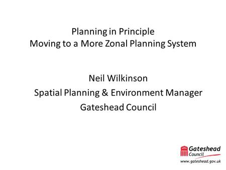 Planning in Principle Moving to a More Zonal Planning System Neil Wilkinson Spatial Planning & Environment Manager Gateshead Council.