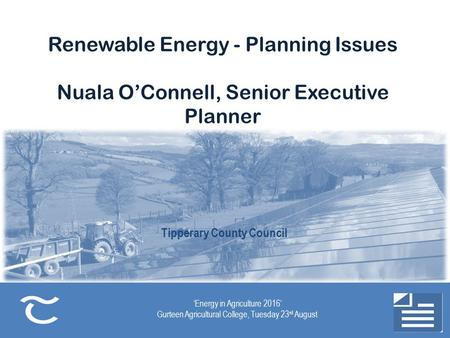 Tipperary County Council 'Energy in Agriculture 2016' Gurteen Agricultural College, Tuesday 23 rd August Renewable Energy - Planning Issues Nuala O'Connell,
