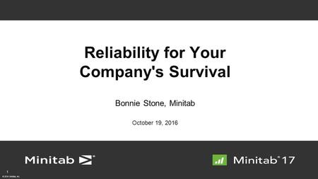 © 2016 Minitab, Inc. Reliability for Your Company's Survival Bonnie Stone, Minitab October 19,