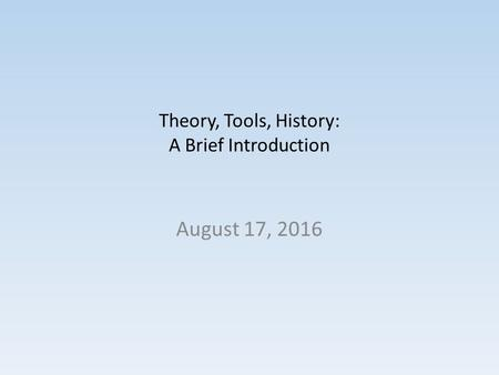 Theory, Tools, History: A Brief Introduction August 17, 2016.