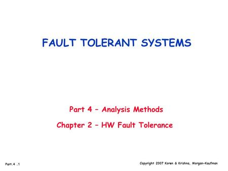 Copyright 2007 Koren & Krishna, Morgan-Kaufman Part.4.1 FAULT TOLERANT SYSTEMS Part 4 – Analysis Methods Chapter 2 – HW Fault Tolerance.