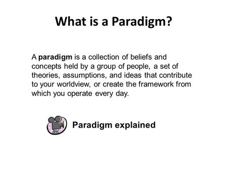 What is a Paradigm? A paradigm is a collection of beliefs and concepts held by a group of people, a set of theories, assumptions, and ideas that contribute.