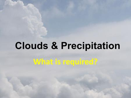 Clouds & Precipitation What is required? 1. Humidity Measuring humidity – Relative humidity – Ratio of the air's actual water vapor content compared with.