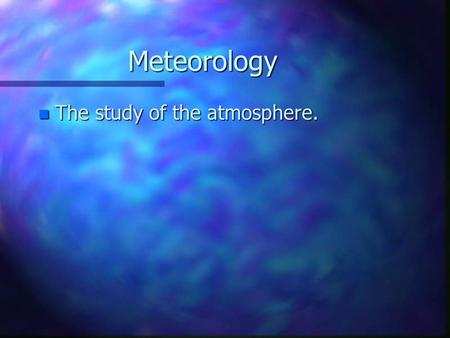 Meteorology n The study of the atmosphere.. The Atmosphere n The gases that surround the planet –Much different now than when earth formed. –Early atmosphere.