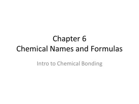 Chapter 6 Chemical Names and Formulas Intro to Chemical Bonding.