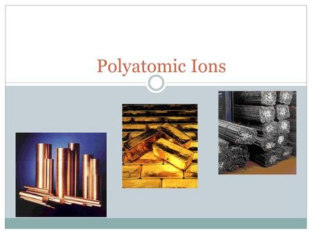 Polyatomic Ions. Polyatomic ions:  2 or more covalently bonded atoms that act as one large ion.  Ex. NO 3 is nitrate End with –ate or –ite  You will.