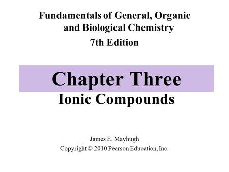 Chapter Three Ionic Compounds Fundamentals of General, Organic and Biological Chemistry 7th Edition James E. Mayhugh Copyright © 2010 Pearson Education,