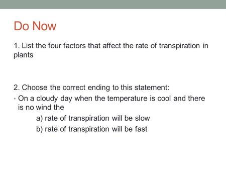 Do Now 1. List the four factors that affect the rate of transpiration in plants 2. Choose the correct ending to this statement: On a cloudy day when the.