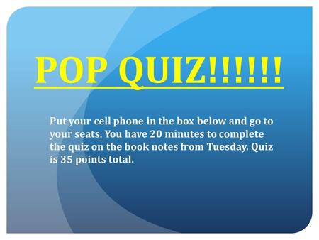 POP QUIZ!!!!!! Put your cell phone in the box below and go to your seats. You have 20 minutes to complete the quiz on the book notes from Tuesday. Quiz.