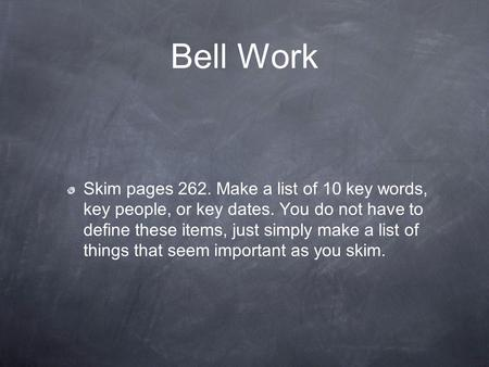 Bell Work Skim pages 262. Make a list of 10 key words, key people, or key dates. You do not have to define these items, just simply make a list of things.